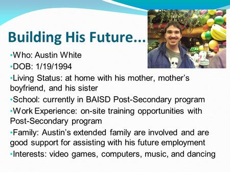 Building His Future... Who: Austin White DOB: 1/19/1994 Living Status: at home with his mother, mother's boyfriend, and his sister School: currently in.