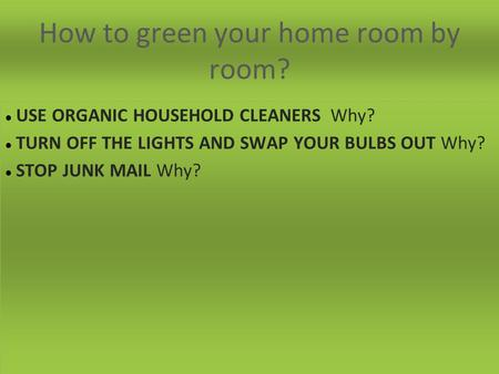 How to green your home room by room? USE ORGANIC HOUSEHOLD CLEANERS Why? TURN OFF THE LIGHTS AND SWAP YOUR BULBS OUT Why? STOP JUNK MAIL Why?