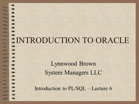 INTRODUCTION TO ORACLE Lynnwood Brown System Managers LLC Introduction to PL/SQL – Lecture 6.
