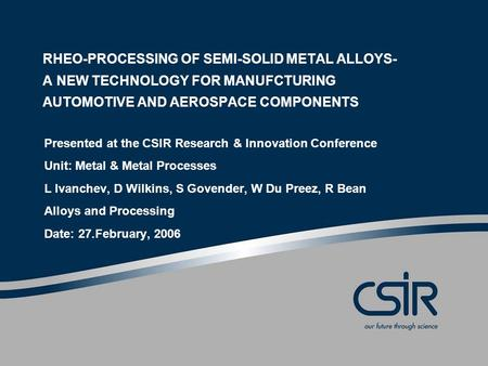 RHEO-PROCESSING OF SEMI-SOLID METAL ALLOYS- A NEW TECHNOLOGY FOR MANUFCTURING AUTOMOTIVE AND AEROSPACE COMPONENTS Presented at the CSIR Research & Innovation.