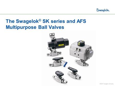 © 2007 Swagelok Company. The Swagelok ® SK series and AFS Multipurpose Ball Valves.