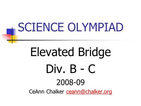 SCIENCE OLYMPIAD Elevated Bridge Div. B - C 2008-09 CeAnn Chalker