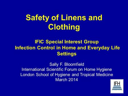 Safety of Linens and Clothing IFIC Special Interest Group Infection Control in Home and Everyday Life Settings Sally F. Bloomfield International Scientific.