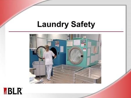 Laundry Safety. © Business & Legal Reports, Inc. 1006 Session Objectives Identify laundry hazards Prevent exposure to infectious materials Avoid MSDs.