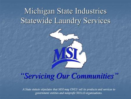 "Michigan State Industries Statewide Laundry Services ""Servicing Our Communities"" A State statute stipulates that MSI may ONLY sell its products and services."
