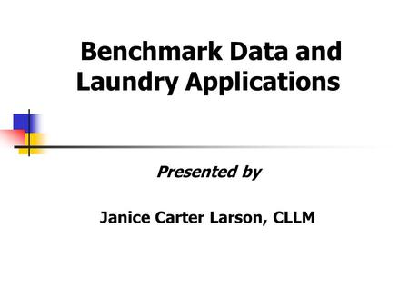 Benchmark Data and Laundry Applications Presented by Janice Carter Larson, CLLM.