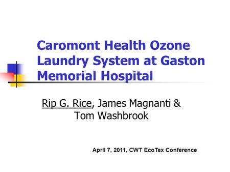 Caromont Health Ozone Laundry System at Gaston Memorial Hospital Rip G. Rice, James Magnanti & Tom Washbrook April 7, 2011, CWT EcoTex Conference.