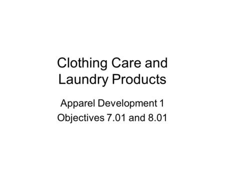 Clothing Care and Laundry Products Apparel Development 1 Objectives 7.01 and 8.01.