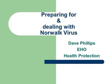 Preparing for & dealing with Norwalk Virus Dave Phillips EHO Health Protection.