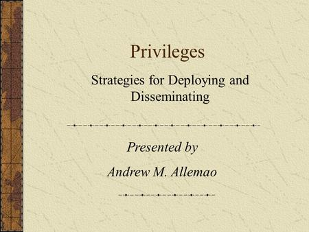 Privileges Strategies for Deploying and Disseminating Presented by Andrew M. Allemao.