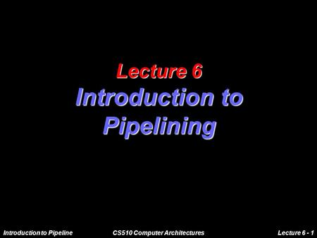Introduction to PipelineCS510 Computer ArchitecturesLecture 6 - 1 Lecture 6 Introduction to Pipelining.