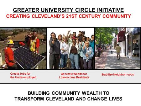 BUILDING COMMUNITY WEALTH TO TRANSFORM CLEVELAND AND CHANGE LIVES GREATER UNIVERSITY CIRCLE INITIATIVE CREATING CLEVELAND'S 21ST CENTURY COMMUNITY Create.