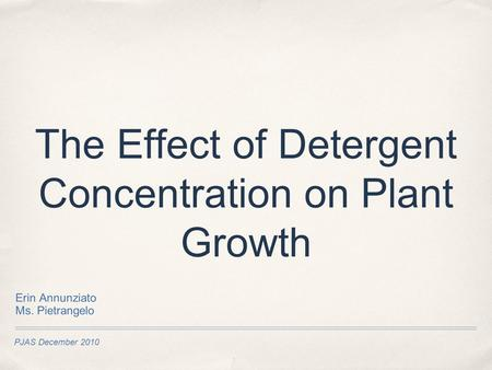 PJAS December 2010 The Effect of Detergent Concentration on Plant Growth Erin Annunziato Ms. Pietrangelo.