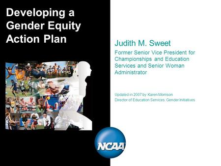 Developing a Gender Equity Action Plan Judith M. Sweet Former Senior Vice President for Championships and Education Services and Senior Woman Administrator.