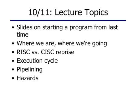 10/11: Lecture Topics Slides on starting a program from last time Where we are, where we're going RISC vs. CISC reprise Execution cycle Pipelining Hazards.