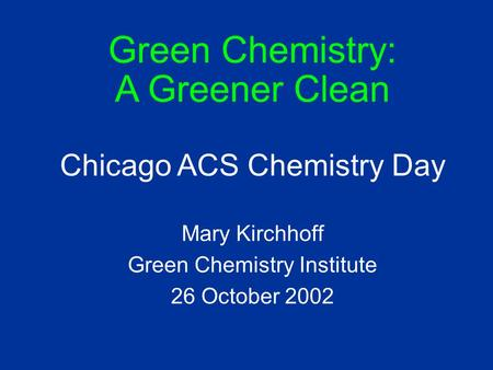 Green Chemistry: A Greener Clean Chicago ACS Chemistry Day Mary Kirchhoff Green Chemistry Institute 26 October 2002.