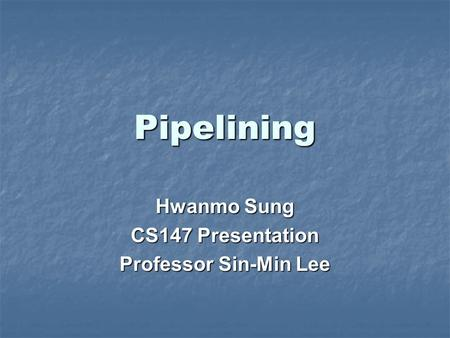 Pipelining Hwanmo Sung CS147 Presentation Professor Sin-Min Lee.