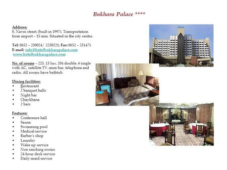Bukhara Palace **** Address: 8, Navoi street. (built in 1997). Transportation from airport – 15 min. Situated in the city center. Tel: 0652 – 230024/ 2230221;