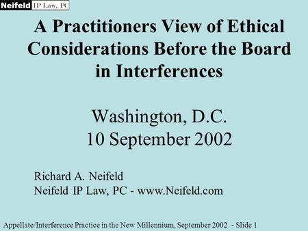A Practitioners View of Ethical Considerations Before the Board in Interferences Washington, D.C. 10 September 2002 Appellate/Interference Practice in.