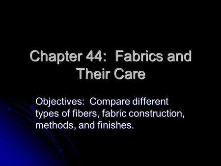 Chapter 44: Fabrics and Their Care Objectives: Compare different types of fibers, fabric construction, methods, and finishes.