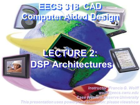 EECS 318 CAD Computer Aided Design LECTURE 2: DSP Architectures Instructor: Francis G. Wolff Case Western Reserve University This presentation.