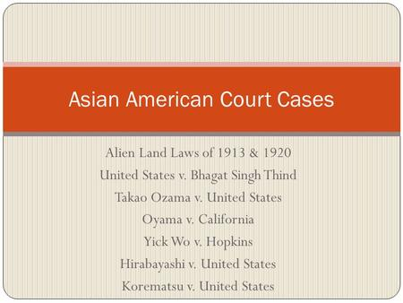 Alien Land Laws of 1913 & 1920 United States v. Bhagat Singh Thind Takao Ozama v. United States Oyama v. California Yick Wo v. Hopkins Hirabayashi v. United.