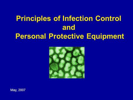 Principles of Infection Control and Personal Protective Equipment May, 2007.