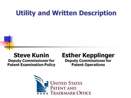 Utility and Written Description Steve Kunin Deputy Commissioner for Patent Examination Policy Esther Kepplinger Deputy Commissioner for Patent Operations.