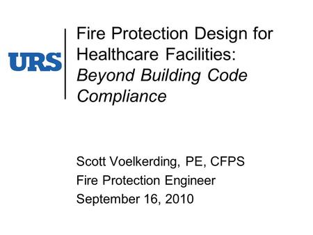 Fire Protection Design for Healthcare Facilities: Beyond Building Code Compliance Scott Voelkerding, PE, CFPS Fire Protection Engineer September 16, 2010.