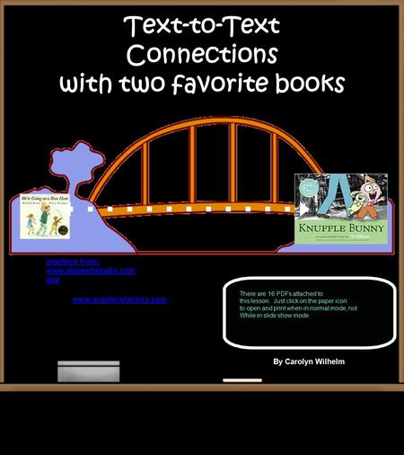 Text-to-Text Connections with two favorite books graphics from: www.digiwebstudio.com and www.graphicsfactory.com By Carolyn Wilhelm There are 16 PDFs.