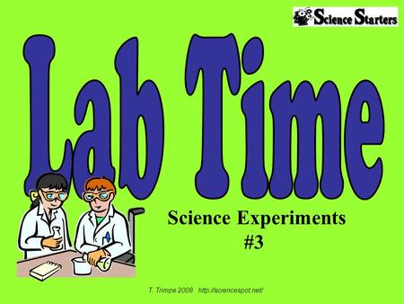 T. Trimpe 2008 http://sciencespot.net/ Lab Time Science Experiments #3 T. Trimpe 2008 http://sciencespot.net/