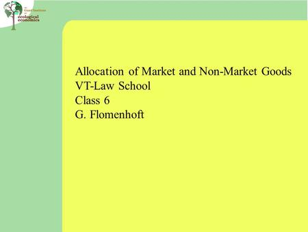 Allocation of Market and Non-Market Goods VT-Law School Class 6 G. Flomenhoft.
