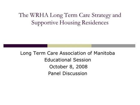 The WRHA Long Term Care Strategy and Supportive Housing Residences Long Term Care Association of Manitoba Educational Session October 8, 2008 Panel Discussion.