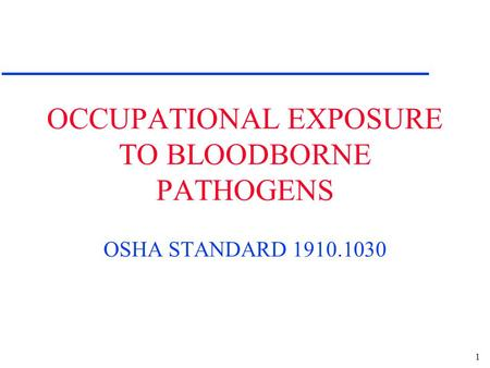 1 OCCUPATIONAL EXPOSURE TO BLOODBORNE PATHOGENS OSHA STANDARD 1910.1030.