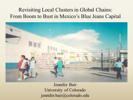 Revisiting Local Clusters in Global Chains: From Boom to Bust in Mexico's Blue Jeans Capital Jennifer Bair University of Colorado
