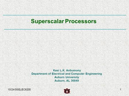10/24/05 ELEC62001 Kasi L.K. Anbumony Department of Electrical and Computer Engineering Auburn University Auburn, AL 36849 Superscalar Processors.