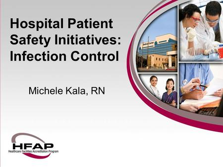 Hospital Patient Safety Initiatives: Infection Control Michele Kala, RN.