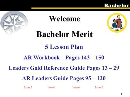 Bachelor 1 5 Lesson Plan AR Workbook – Pages 143 – 150 Leaders Gold Reference Guide Pages 13 – 29 AR Leaders Guide Pages 95 – 120 Welcome Bachelor Merit.