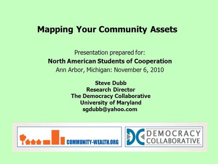 Presentation prepared for: North American Students of Cooperation Ann Arbor, Michigan: November 6, 2010 Mapping Your Community Assets Steve Dubb Research.