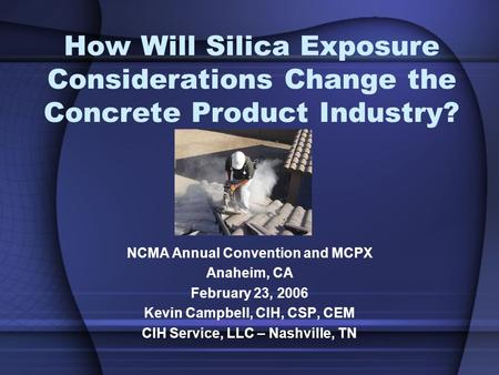 How Will Silica Exposure Considerations Change the Concrete Product Industry? NCMA Annual Convention and MCPX Anaheim, CA February 23, 2006 Kevin Campbell,