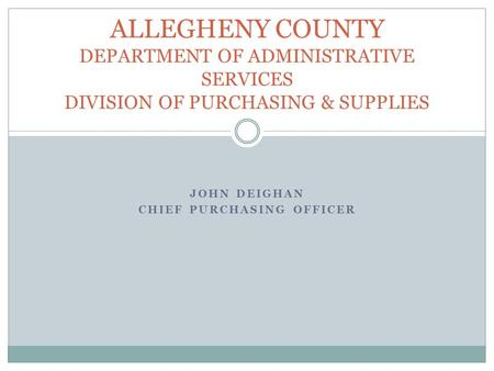 JOHN DEIGHAN CHIEF PURCHASING OFFICER ALLEGHENY COUNTY DEPARTMENT OF ADMINISTRATIVE SERVICES DIVISION OF PURCHASING & SUPPLIES.