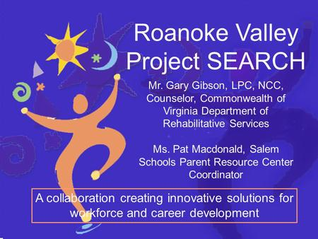 Roanoke Valley Project SEARCH A collaboration creating innovative solutions for workforce and career development Mr. Gary Gibson, LPC, NCC, Counselor,
