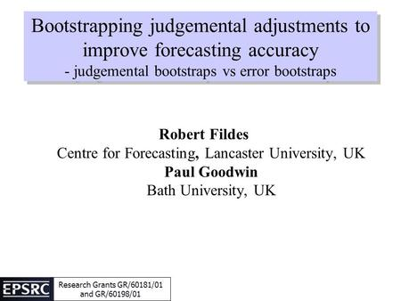 Bootstrapping judgemental adjustments to improve forecasting accuracy - judgemental bootstraps vs error bootstraps Robert Fildes Centre for Forecasting,