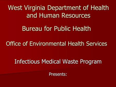 West Virginia Department of Health and Human Resources Infectious Medical Waste Program Presents: Bureau for Public Health Office of Environmental Health.
