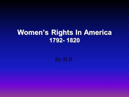Women's Rights In America 1792- 1820 By B.B.. Background Information Women's roles in Early American History, or any country's history, has often been.