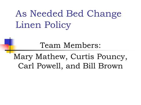 As Needed Bed Change Linen Policy Team Members: Mary Mathew, Curtis Pouncy, Carl Powell, and Bill Brown.