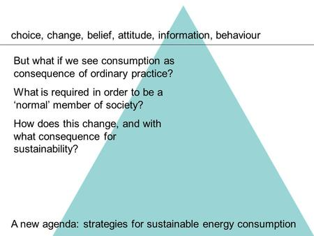 Choice, change, belief, attitude, information, behaviour A new agenda: strategies for sustainable energy consumption But what if we see consumption as.