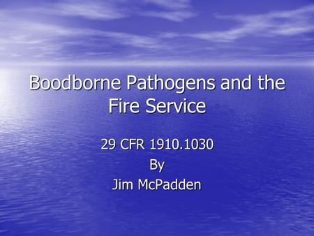 Boodborne Pathogens and the Fire Service 29 CFR 1910.1030 By Jim McPadden.
