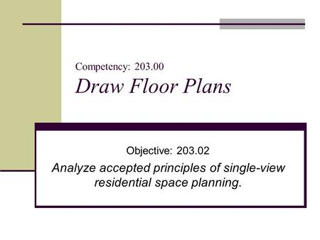 Competency: 203.00 Draw Floor Plans Objective: 203.02 Analyze accepted principles of single-view residential space planning.