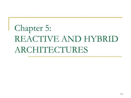 5-1 Chapter 5: REACTIVE AND HYBRID ARCHITECTURES.
